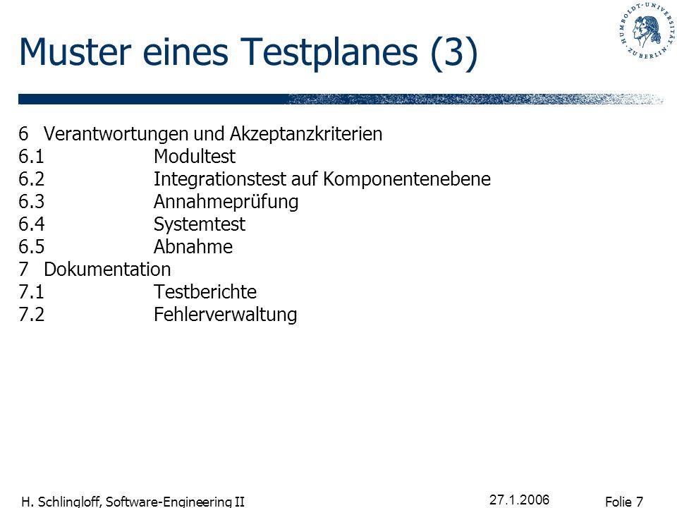 Folie 7 H. Schlingloff, Software-Engineering II 27.1.2006 Muster eines Testplanes (3) 6Verantwortungen und Akzeptanzkriterien 6.1Modultest 6.2Integrat