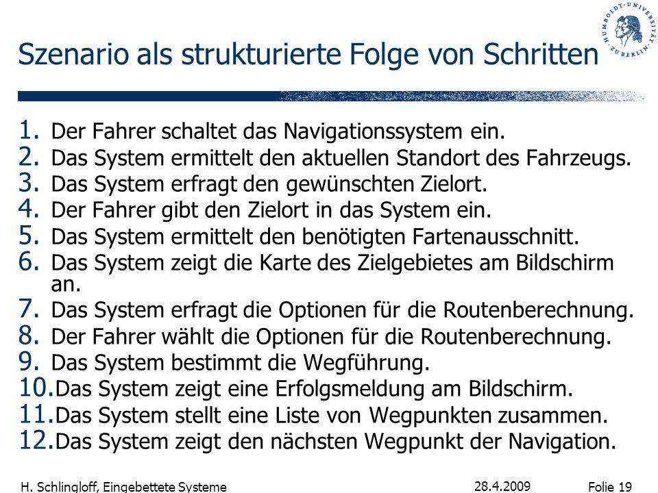 Folie 19 H. Schlingloff, Eingebettete Systeme 28.4.2009 Szenario als strukturierte Folge von Schritten 1. Der Fahrer schaltet das Navigationssystem ei