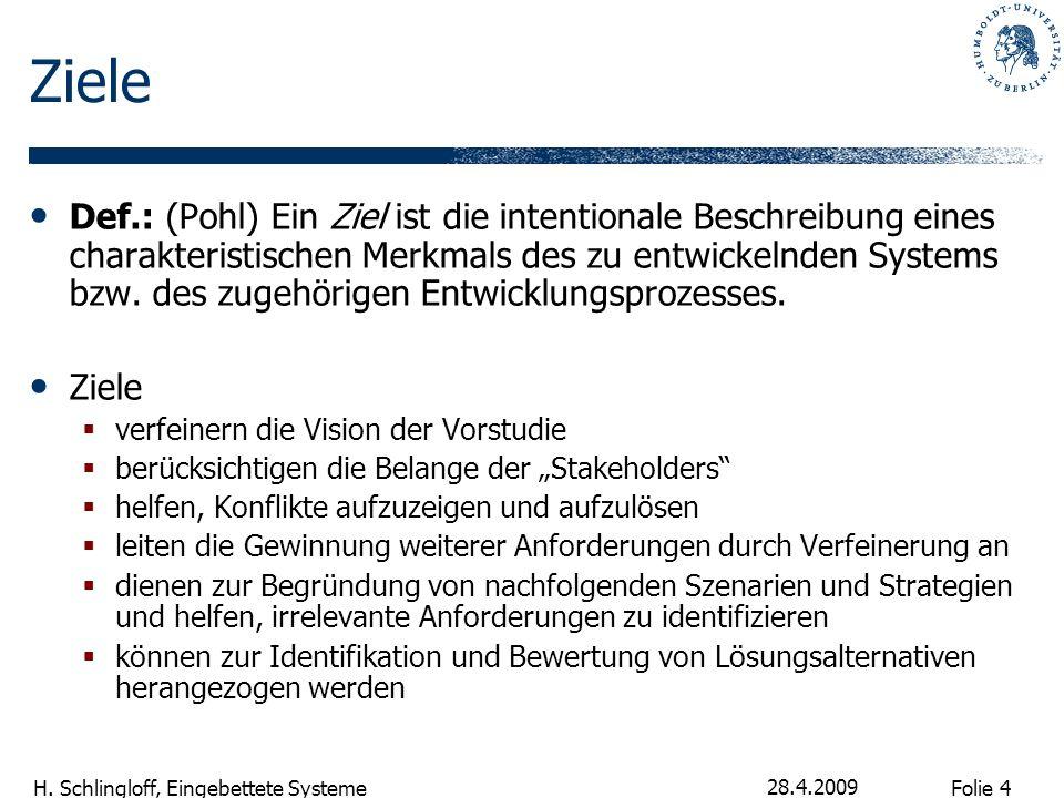 Folie 4 H. Schlingloff, Eingebettete Systeme 28.4.2009 Ziele Def.: (Pohl) Ein Ziel ist die intentionale Beschreibung eines charakteristischen Merkmals