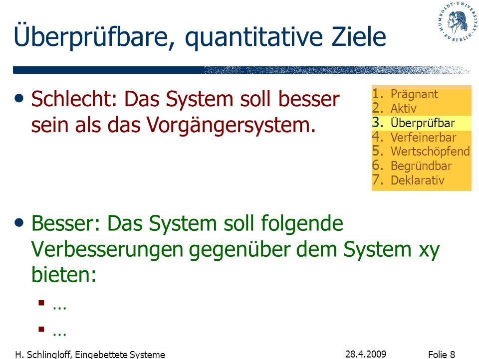 Folie 8 H. Schlingloff, Eingebettete Systeme 28.4.2009 Überprüfbare, quantitative Ziele Besser: Das System soll folgende Verbesserungen gegenüber dem