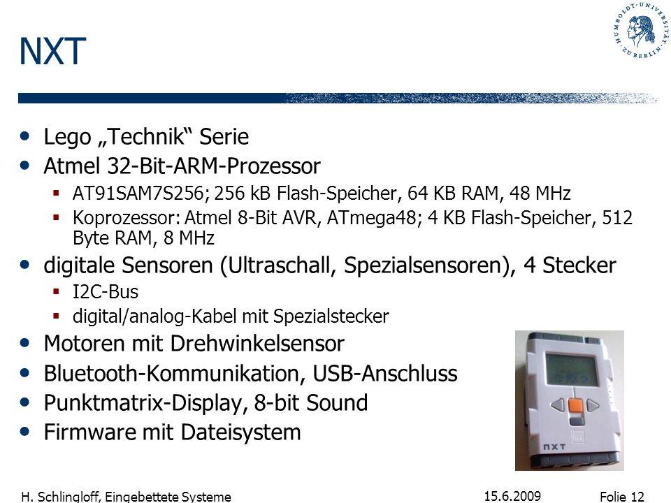 Folie 12 H. Schlingloff, Eingebettete Systeme 15.6.2009 NXT Lego Technik Serie Atmel 32-Bit-ARM-Prozessor AT91SAM7S256; 256 kB Flash-Speicher, 64 KB R