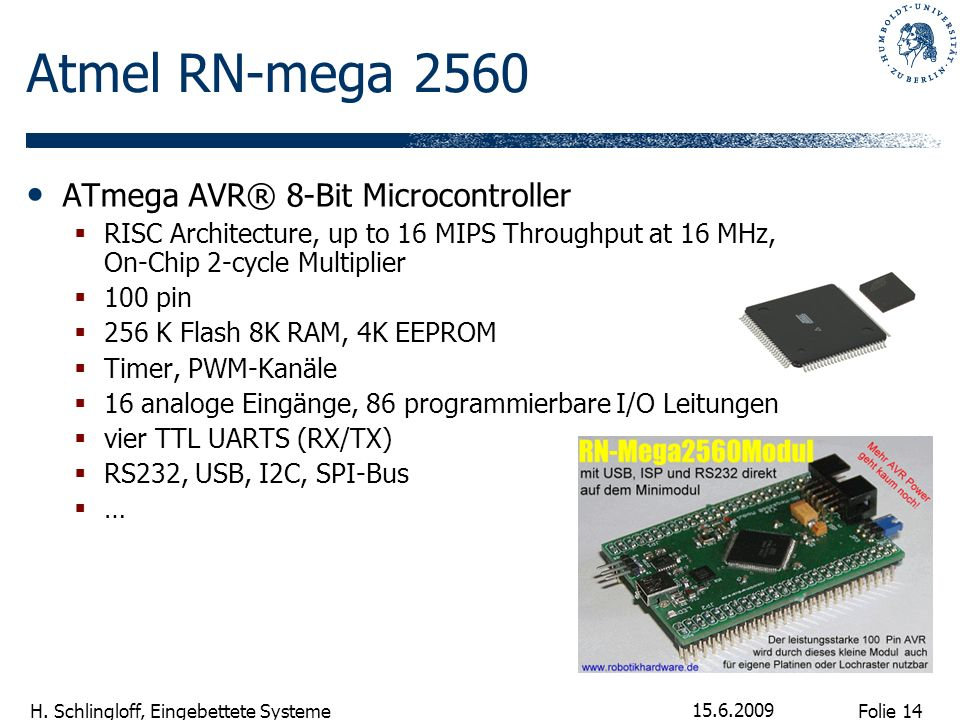 Folie 14 H. Schlingloff, Eingebettete Systeme 15.6.2009 Atmel RN-mega 2560 ATmega AVR® 8-Bit Microcontroller RISC Architecture, up to 16 MIPS Throughp