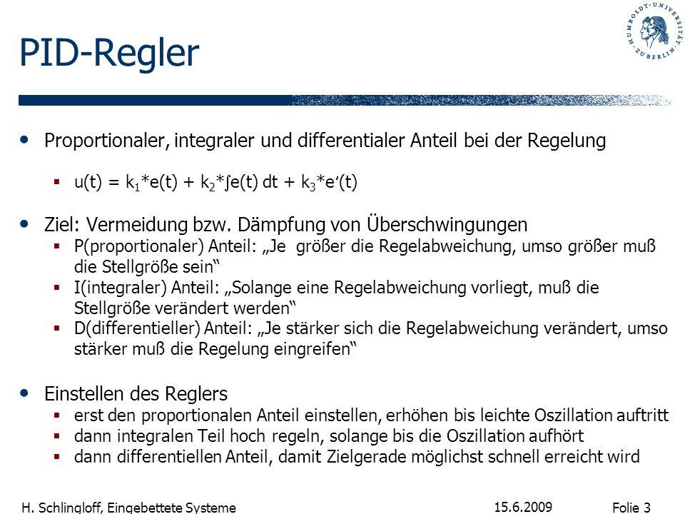 Folie 3 H. Schlingloff, Eingebettete Systeme 15.6.2009 PID-Regler Proportionaler, integraler und differentialer Anteil bei der Regelung u(t) = k 1 *e(