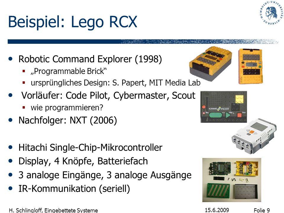 Folie 9 H. Schlingloff, Eingebettete Systeme 15.6.2009 Beispiel: Lego RCX Robotic Command Explorer (1998) Programmable Brick ursprüngliches Design: S.