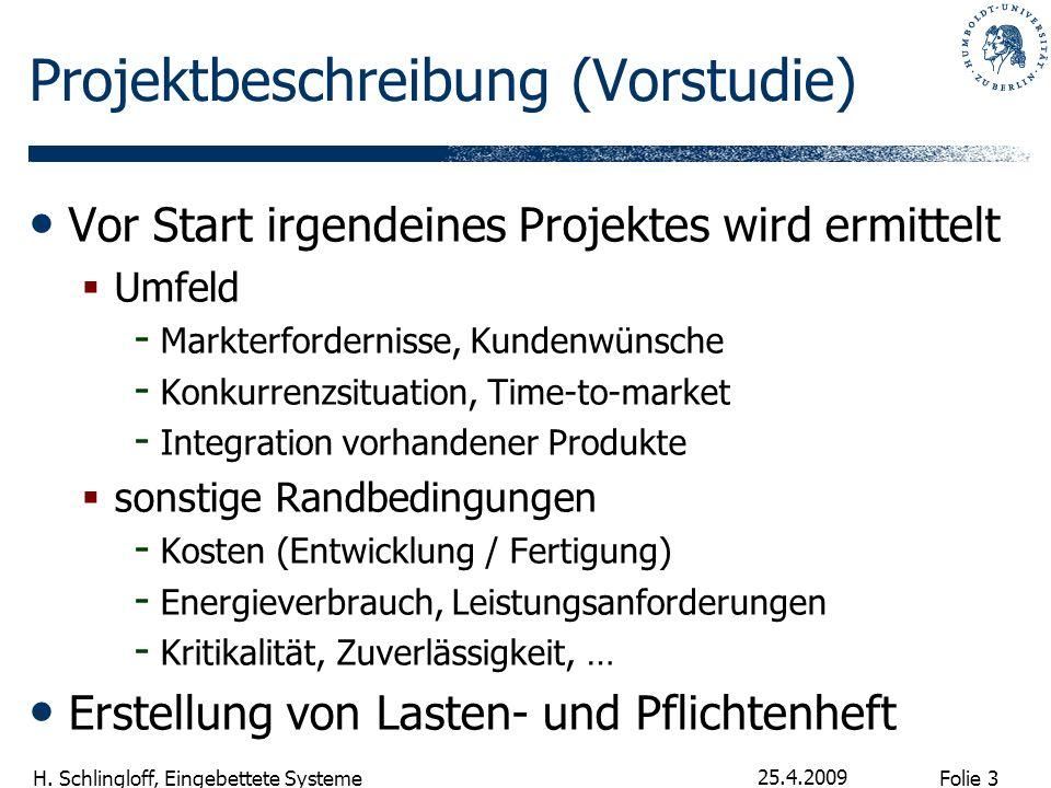 Folie 3 H. Schlingloff, Eingebettete Systeme 25.4.2009 Projektbeschreibung (Vorstudie) Vor Start irgendeines Projektes wird ermittelt Umfeld - Markter