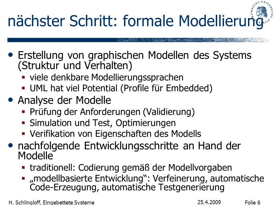 Folie 6 H. Schlingloff, Eingebettete Systeme 25.4.2009 nächster Schritt: formale Modellierung Erstellung von graphischen Modellen des Systems (Struktu