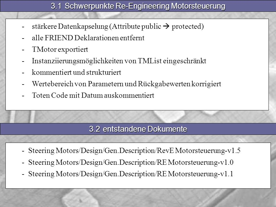 -stärkere Datenkapselung (Attribute public protected) -alle FRIEND Deklarationen entfernt -TMotor exportiert -Instanziierungsmöglichkeiten von TMList eingeschränkt -kommentiert und strukturiert -Wertebereich von Parametern und Rückgabewerten korrigiert -Toten Code mit Datum auskommentiert 3.1Schwerpunkte Re-Engineering Motorsteuerung 3.2entstandene Dokumente - Steering Motors/Design/Gen.Description/RevE Motorsteuerung-v1.5 - Steering Motors/Design/Gen.Description/RE Motorsteuerung-v1.0 - Steering Motors/Design/Gen.Description/RE Motorsteuerung-v1.1