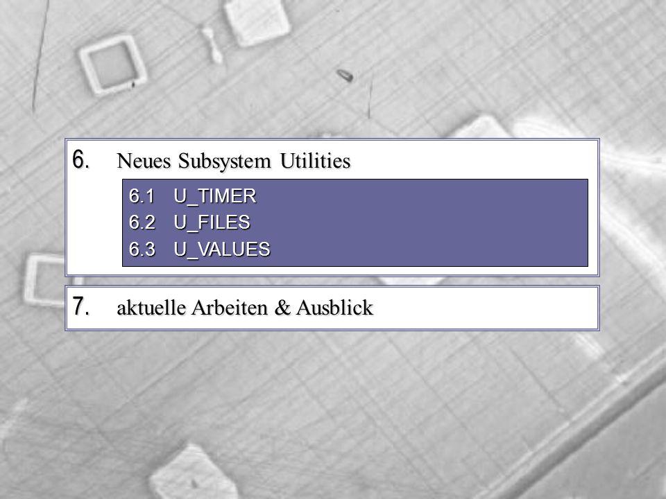 7. aktuelle Arbeiten & Ausblick 6. Neues Subsystem Utilities 6.1U_TIMER 6.2U_FILES 6.3U_VALUES