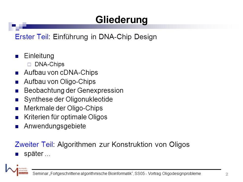 Seminar Fortgeschrittene algorithmische Bioinformatik, SS05 - Vortrag Oligodesignprobleme 3 DNA-Chips werden allgemein benutzt um zu ermitteln ob Gene exprimiert sind (kodieren für Proteine) hauptsächlich 2 Arten von Chips: cDNA Microarrays (Incyte Inc.) Oligonucleotide Microarrays (Affymetrix) Spots auf dem Chip müssen einzigartig für ein Gen sein (Spezifität) Spots müssen dieses Gen entdecken (Sensitivität) alle Spots sollten unter den gleichen Bedingungen funktionieren, z.B.