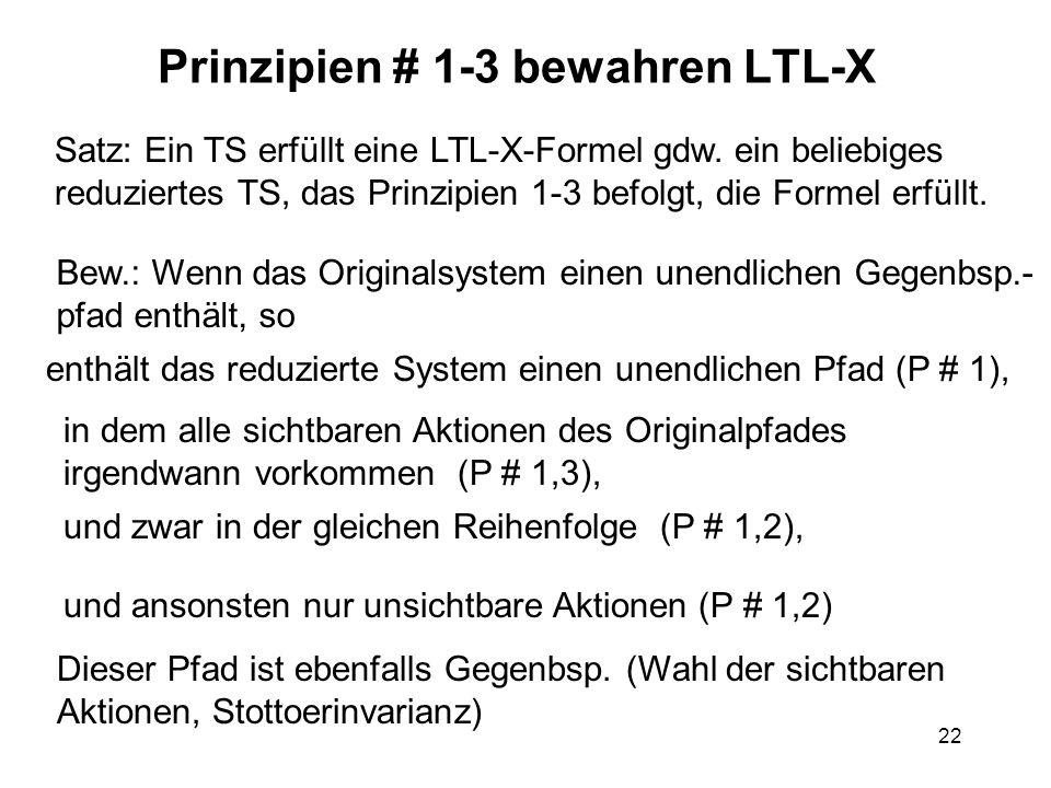 22 Prinzipien # 1-3 bewahren LTL-X Satz: Ein TS erfüllt eine LTL-X-Formel gdw. ein beliebiges reduziertes TS, das Prinzipien 1-3 befolgt, die Formel e