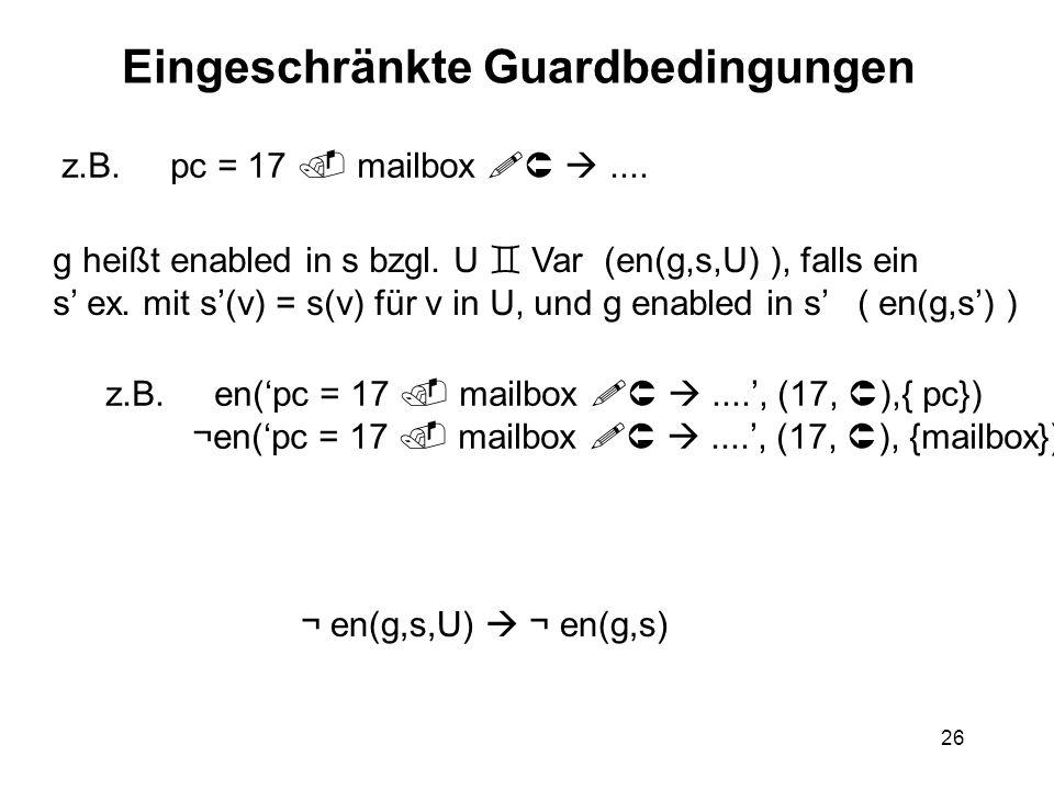 26 Eingeschränkte Guardbedingungen z.B. pc = 17 mailbox.... g heißt enabled in s bzgl. U Var (en(g,s,U) ), falls ein s ex. mit s(v) = s(v) für v in U,