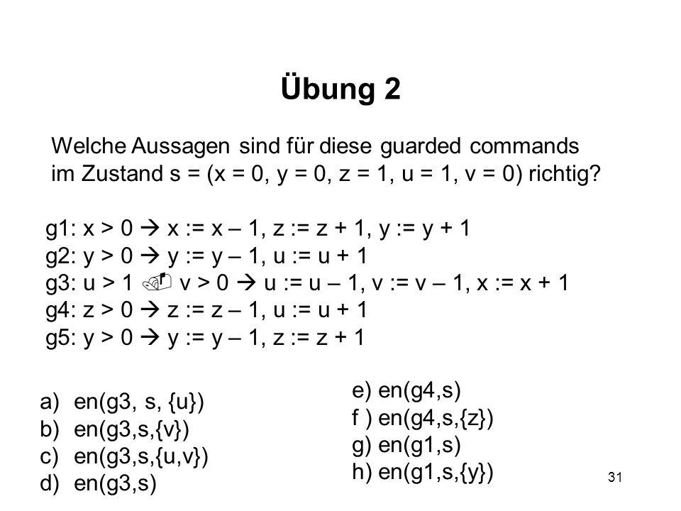 31 Übung 2 Welche Aussagen sind für diese guarded commands im Zustand s = (x = 0, y = 0, z = 1, u = 1, v = 0) richtig? g1: x > 0 x := x – 1, z := z +