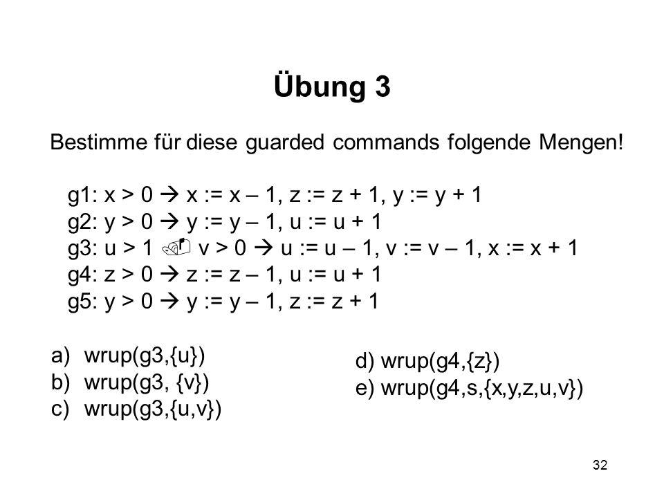 32 Übung 3 Bestimme für diese guarded commands folgende Mengen! g1: x > 0 x := x – 1, z := z + 1, y := y + 1 g2: y > 0 y := y – 1, u := u + 1 g3: u >