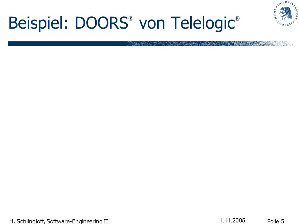 Folie 5 H. Schlingloff, Software-Engineering II 11.11.2005 Beispiel: DOORS ® von Telelogic ®