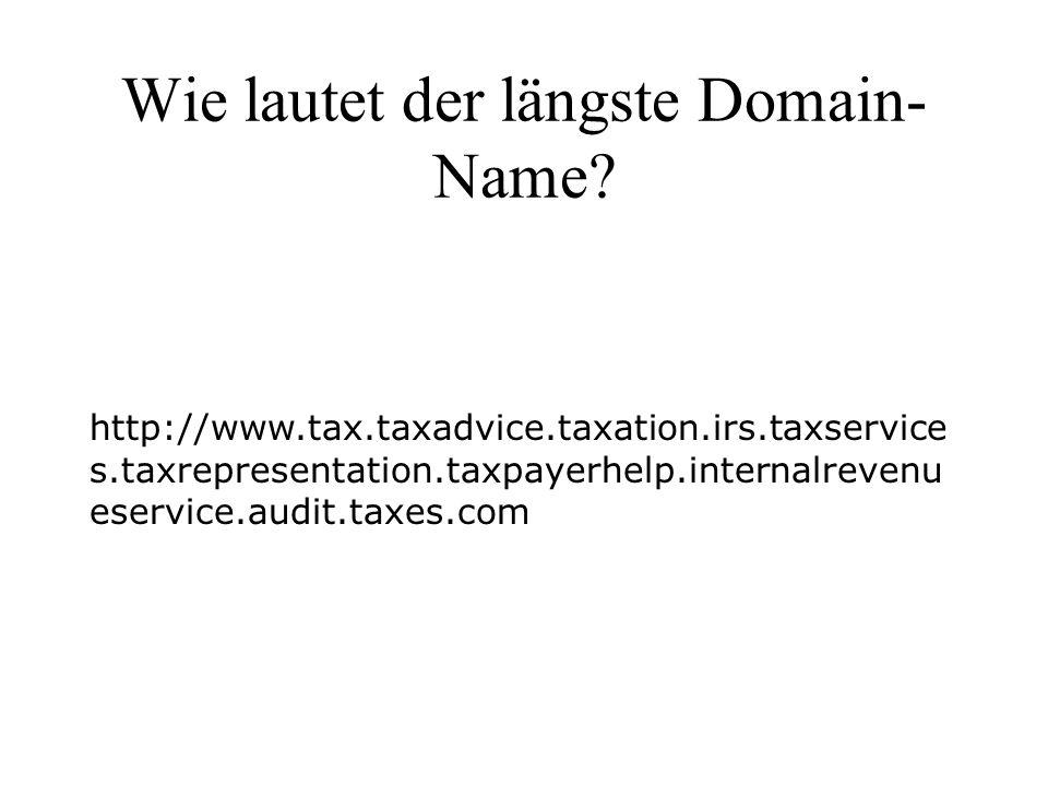 Wie lautet der längste Domain- Name? http://www.tax.taxadvice.taxation.irs.taxservice s.taxrepresentation.taxpayerhelp.internalrevenu eservice.audit.t