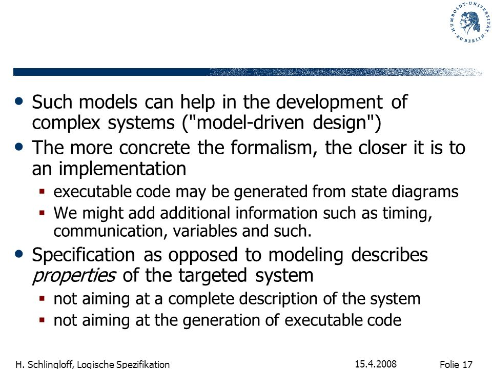 Folie 17 H. Schlingloff, Logische Spezifikation 15.4.2008 Such models can help in the development of complex systems (