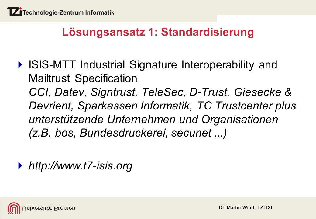 Lösungsansatz 1: Standardisierung ISIS-MTT Industrial Signature Interoperability and Mailtrust Specification CCI, Datev, Signtrust, TeleSec, D-Trust, Giesecke & Devrient, Sparkassen Informatik, TC Trustcenter plus unterstützende Unternehmen und Organisationen (z.B.