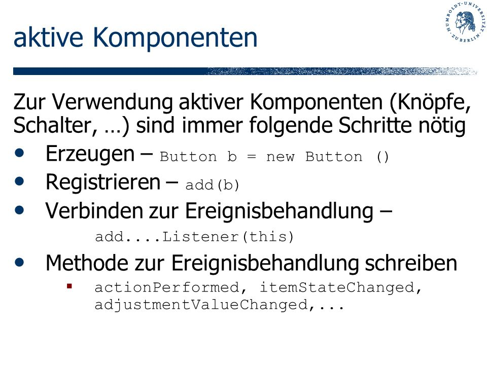 aktive Komponenten Zur Verwendung aktiver Komponenten (Knöpfe, Schalter, …) sind immer folgende Schritte nötig Erzeugen – Button b = new Button () Registrieren – add(b) Verbinden zur Ereignisbehandlung – add....Listener(this) Methode zur Ereignisbehandlung schreiben actionPerformed, itemStateChanged, adjustmentValueChanged,...