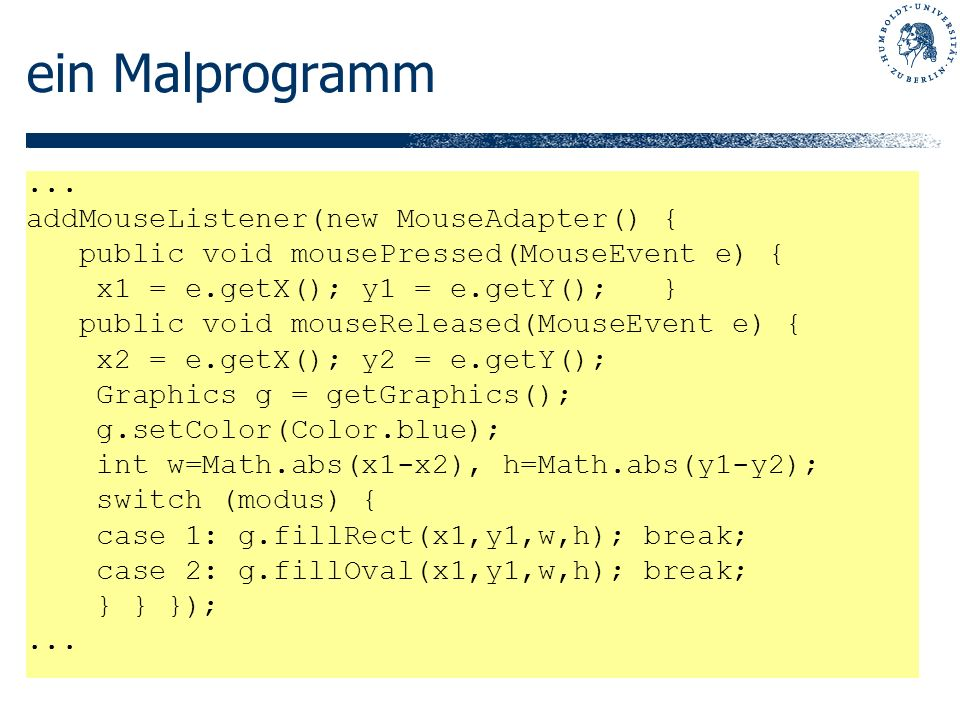 ein Malprogramm... addMouseListener(new MouseAdapter() { public void mousePressed(MouseEvent e) { x1 = e.getX(); y1 = e.getY(); } public void mouseRel
