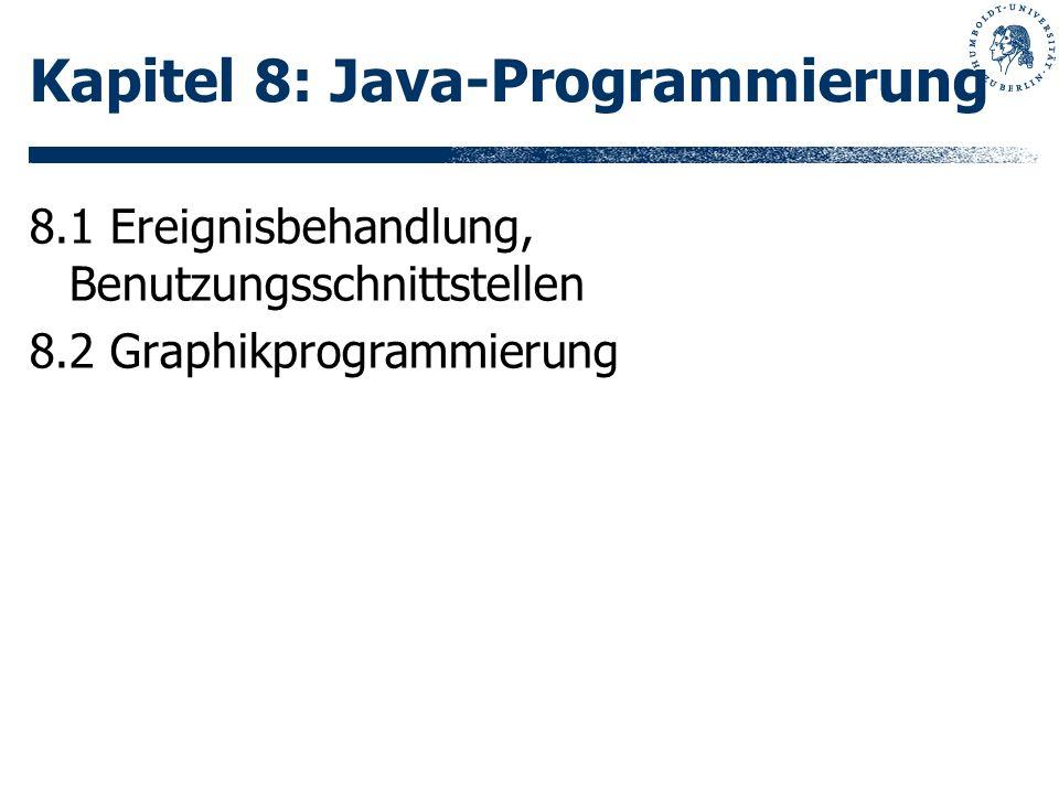 Kapitel 8: Java-Programmierung 8.1 Ereignisbehandlung, Benutzungsschnittstellen 8.2 Graphikprogrammierung