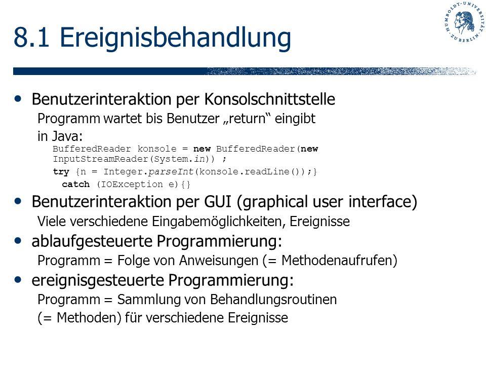 8.1 Ereignisbehandlung Benutzerinteraktion per Konsolschnittstelle Programm wartet bis Benutzer return eingibt in Java: BufferedReader konsole = new BufferedReader(new InputStreamReader(System.in)) ; try {n = Integer.parseInt(konsole.readLine());} catch (IOException e){} Benutzerinteraktion per GUI (graphical user interface) Viele verschiedene Eingabemöglichkeiten, Ereignisse ablaufgesteuerte Programmierung: Programm = Folge von Anweisungen (= Methodenaufrufen) ereignisgesteuerte Programmierung: Programm = Sammlung von Behandlungsroutinen (= Methoden) für verschiedene Ereignisse