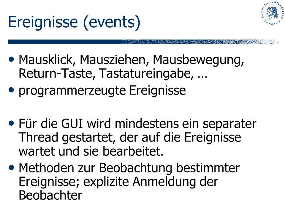 Ereignisse (events) Mausklick, Mausziehen, Mausbewegung, Return-Taste, Tastatureingabe, … programmerzeugte Ereignisse Für die GUI wird mindestens ein