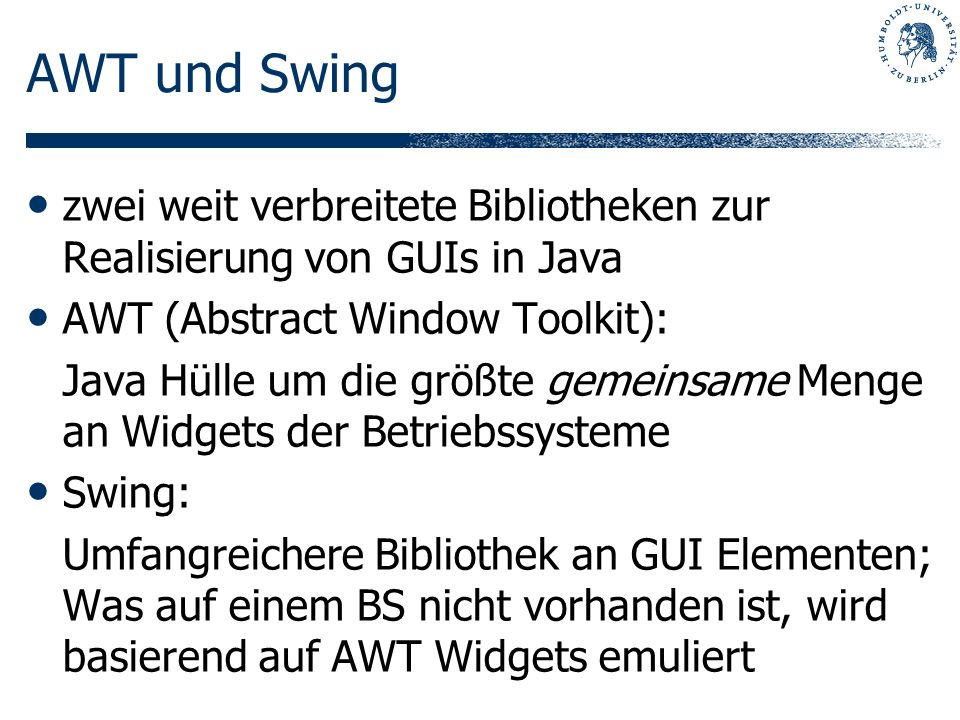 AWT und Swing zwei weit verbreitete Bibliotheken zur Realisierung von GUIs in Java AWT (Abstract Window Toolkit): Java Hülle um die größte gemeinsame Menge an Widgets der Betriebssysteme Swing: Umfangreichere Bibliothek an GUI Elementen; Was auf einem BS nicht vorhanden ist, wird basierend auf AWT Widgets emuliert