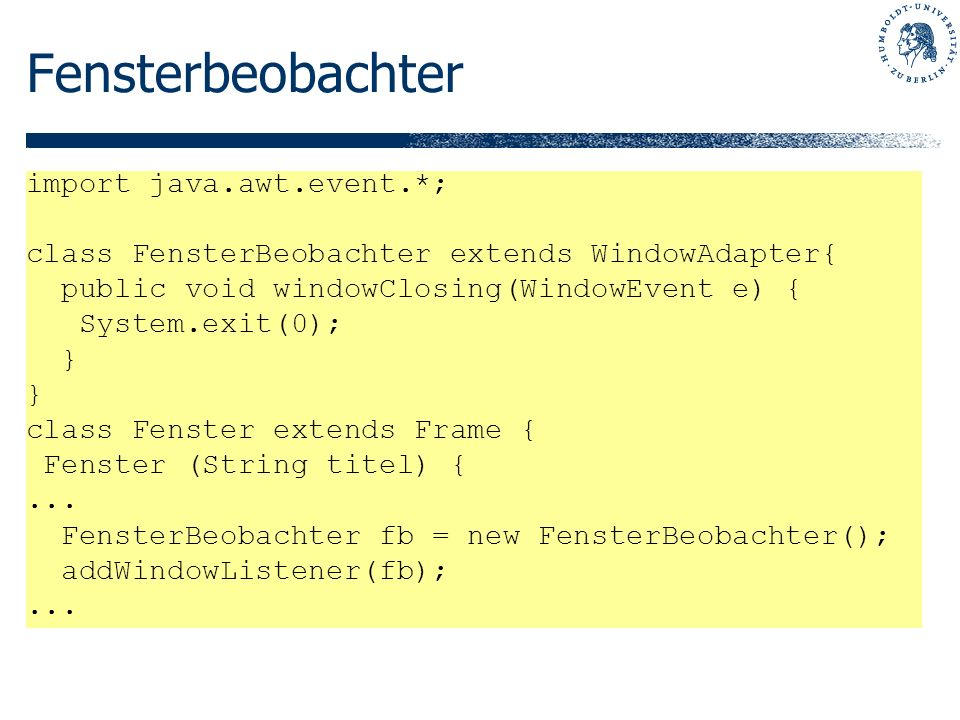 Fensterbeobachter import java.awt.event.*; class FensterBeobachter extends WindowAdapter{ public void windowClosing(WindowEvent e) { System.exit(0); } class Fenster extends Frame { Fenster (String titel) {...