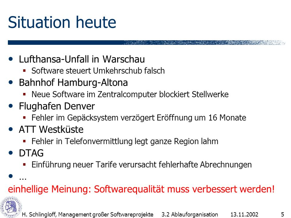 13.11.2002H. Schlingloff, Management großer Softwareprojekte5 Situation heute Lufthansa-Unfall in Warschau Software steuert Umkehrschub falsch Bahnhof