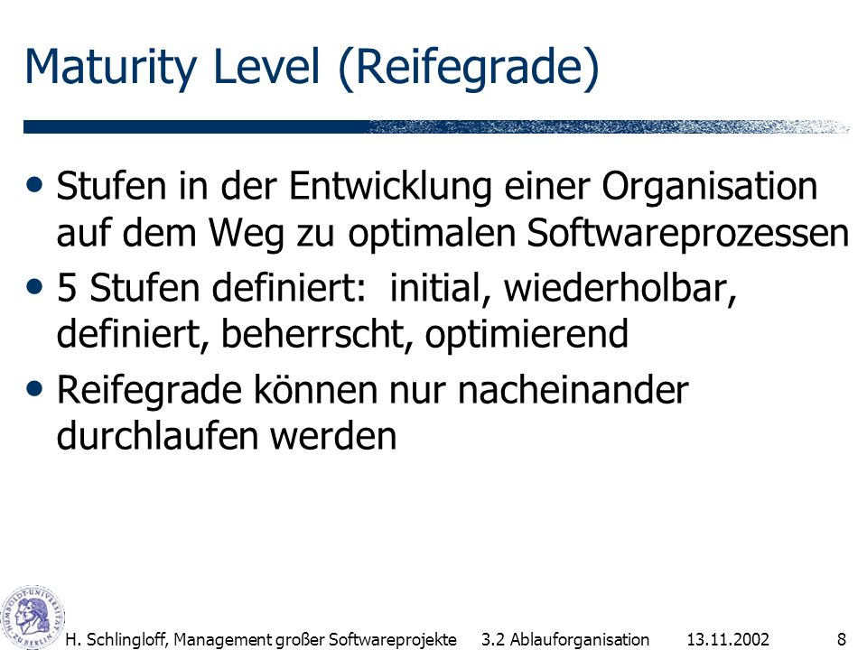 13.11.2002H. Schlingloff, Management großer Softwareprojekte8 Maturity Level (Reifegrade) Stufen in der Entwicklung einer Organisation auf dem Weg zu