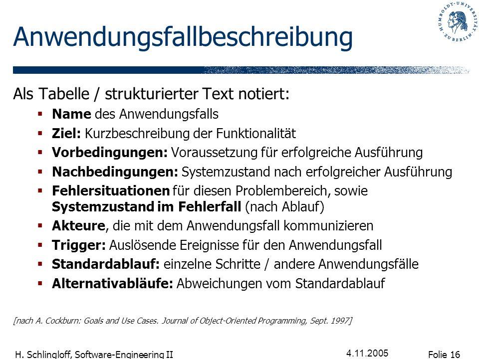 Folie 16 H. Schlingloff, Software-Engineering II 4.11.2005 Anwendungsfallbeschreibung Als Tabelle / strukturierter Text notiert: Name des Anwendungsfa