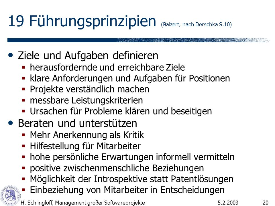 5.2.2003H. Schlingloff, Management großer Softwareprojekte20 19 Führungsprinzipien (Balzert, nach Derschka S.10) Ziele und Aufgaben definieren herausf