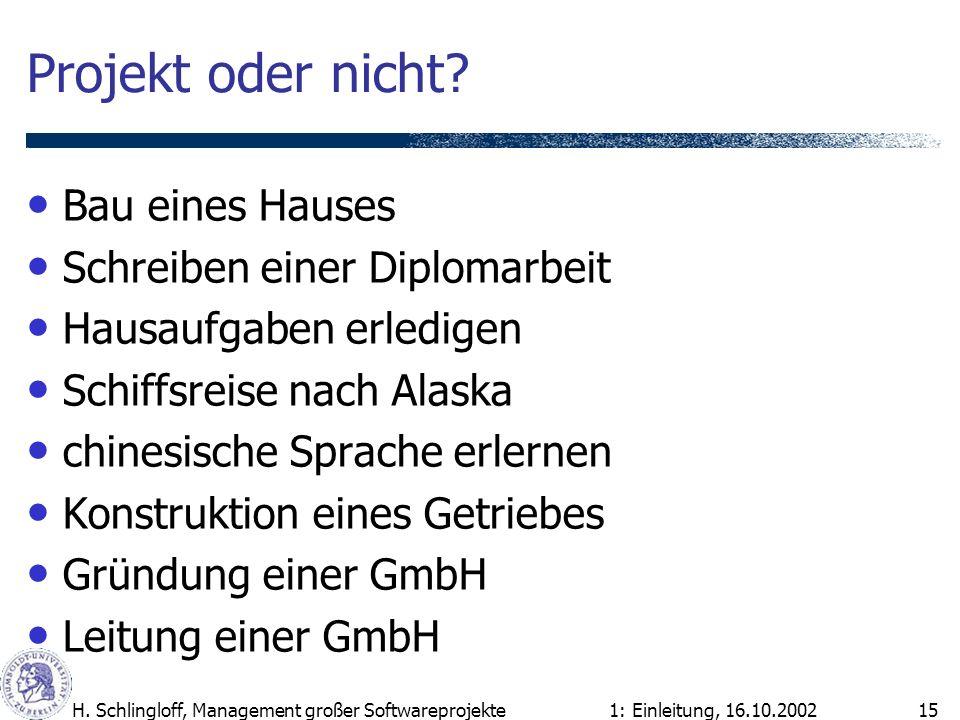 1: Einleitung, 16.10.2002H. Schlingloff, Management großer Softwareprojekte15 Projekt oder nicht? Bau eines Hauses Schreiben einer Diplomarbeit Hausau
