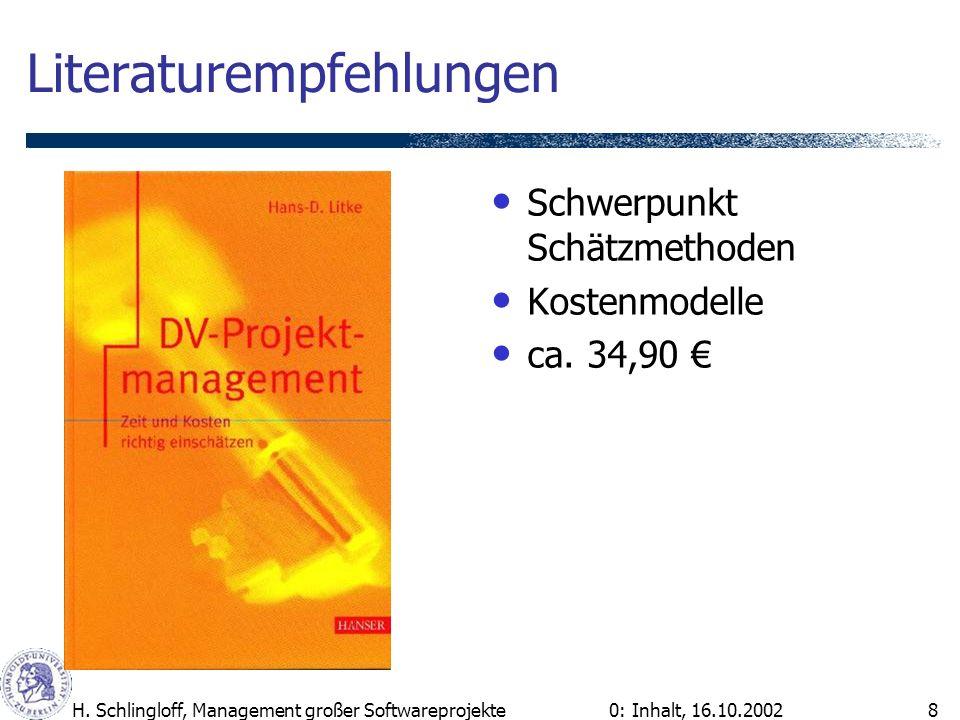 0: Inhalt, 16.10.2002H. Schlingloff, Management großer Softwareprojekte8 Literaturempfehlungen Schwerpunkt Schätzmethoden Kostenmodelle ca. 34,90