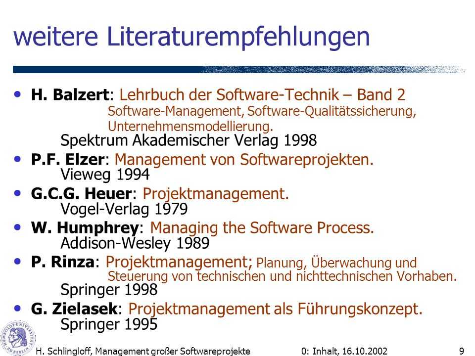 0: Inhalt, 16.10.2002H. Schlingloff, Management großer Softwareprojekte9 weitere Literaturempfehlungen H. Balzert: Lehrbuch der Software-Technik – Ban
