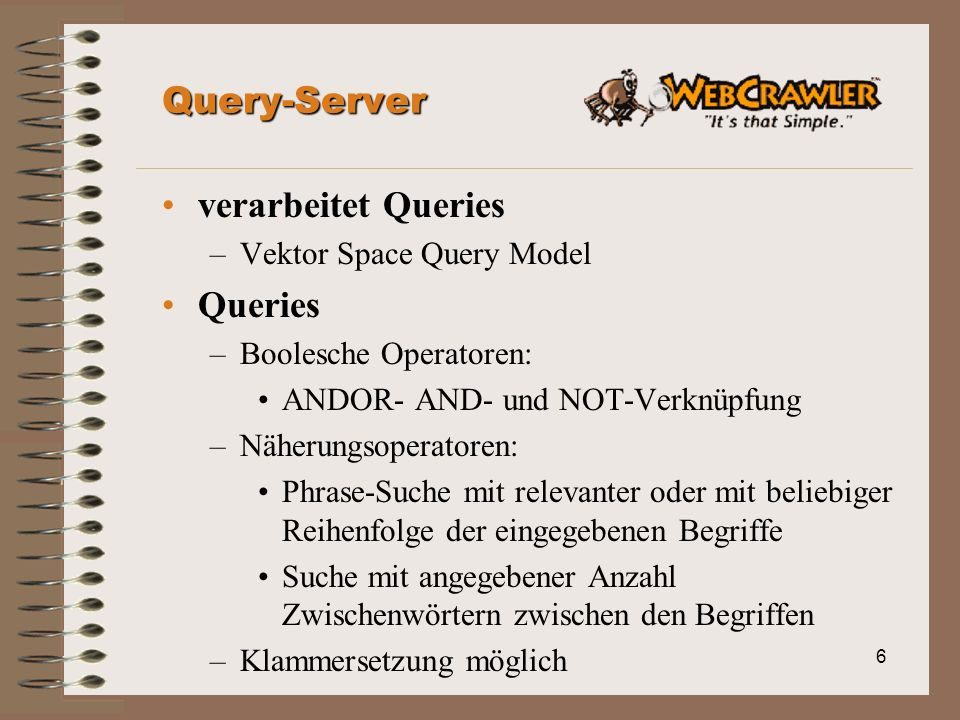 6 Query-Server verarbeitet Queries –Vektor Space Query Model Queries –Boolesche Operatoren: ANDOR- AND- und NOT-Verknüpfung –Näherungsoperatoren: Phra
