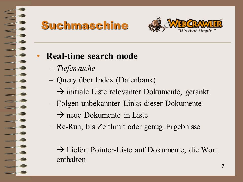 7 Suchmaschine Real-time search mode –Tiefensuche –Query über Index (Datenbank) initiale Liste relevanter Dokumente, gerankt –Folgen unbekannter Links