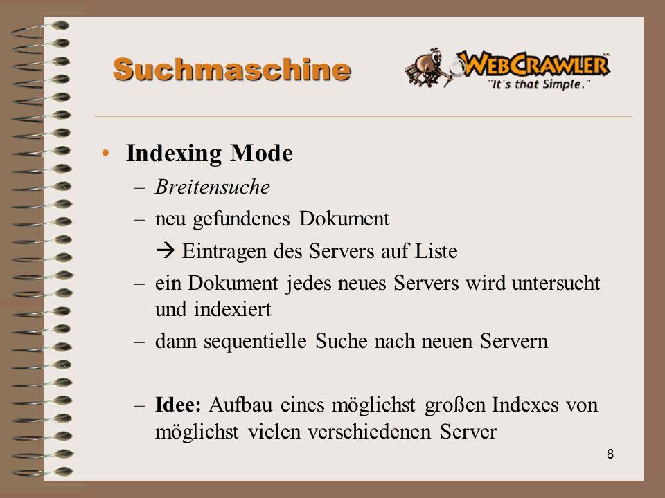 8 Suchmaschine Indexing Mode –Breitensuche –neu gefundenes Dokument Eintragen des Servers auf Liste –ein Dokument jedes neues Servers wird untersucht und indexiert –dann sequentielle Suche nach neuen Servern –Idee: Aufbau eines möglichst großen Indexes von möglichst vielen verschiedenen Server