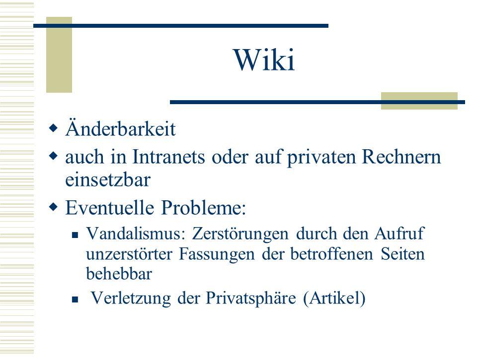 Wiki Änderbarkeit auch in Intranets oder auf privaten Rechnern einsetzbar Eventuelle Probleme: Vandalismus: Zerstörungen durch den Aufruf unzerstörter
