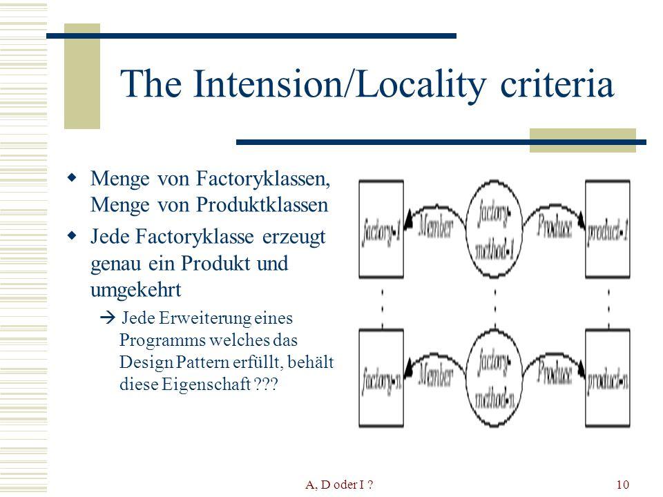 A, D oder I 10 The Intension/Locality criteria Menge von Factoryklassen, Menge von Produktklassen Jede Factoryklasse erzeugt genau ein Produkt und umgekehrt Jede Erweiterung eines Programms welches das Design Pattern erfüllt, behält diese Eigenschaft