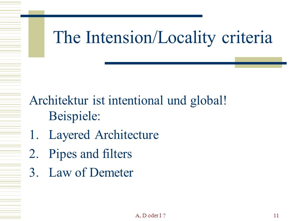A, D oder I ?11 The Intension/Locality criteria Architektur ist intentional und global! Beispiele: 1.Layered Architecture 2.Pipes and filters 3.Law of