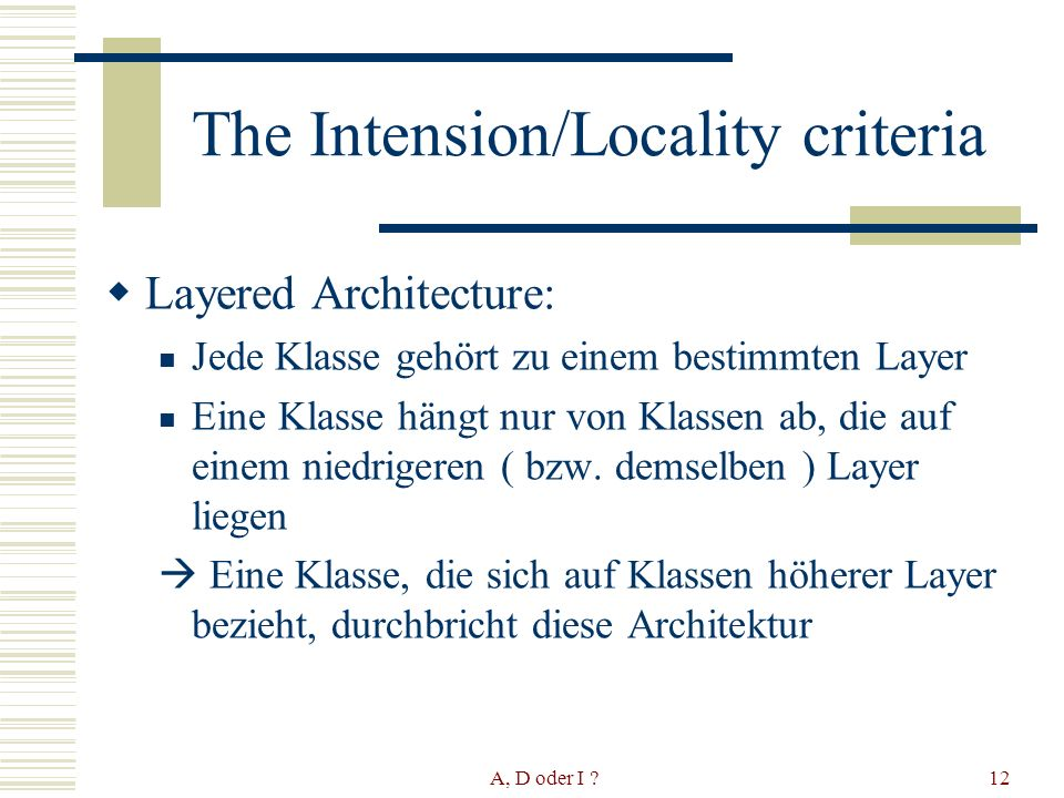 A, D oder I 12 The Intension/Locality criteria Layered Architecture: Jede Klasse gehört zu einem bestimmten Layer Eine Klasse hängt nur von Klassen ab, die auf einem niedrigeren ( bzw.