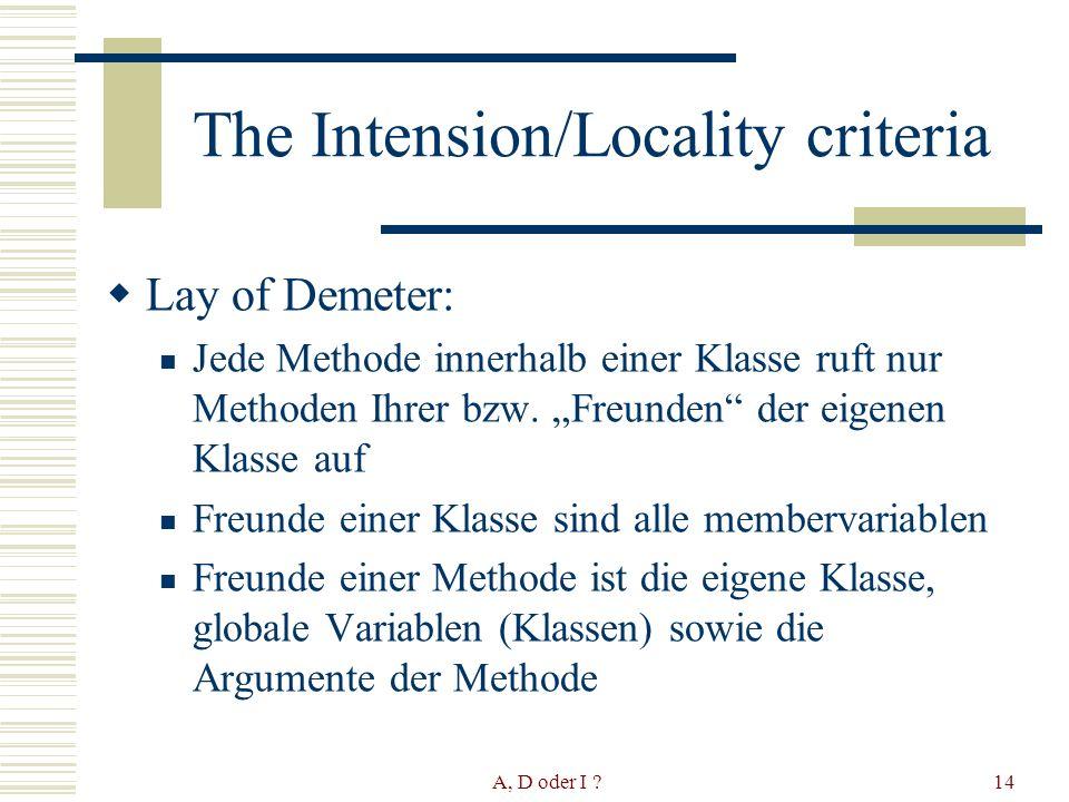 A, D oder I 14 The Intension/Locality criteria Lay of Demeter: Jede Methode innerhalb einer Klasse ruft nur Methoden Ihrer bzw.