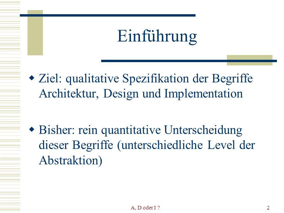 A, D oder I 2 Einführung Ziel: qualitative Spezifikation der Begriffe Architektur, Design und Implementation Bisher: rein quantitative Unterscheidung dieser Begriffe (unterschiedliche Level der Abstraktion)