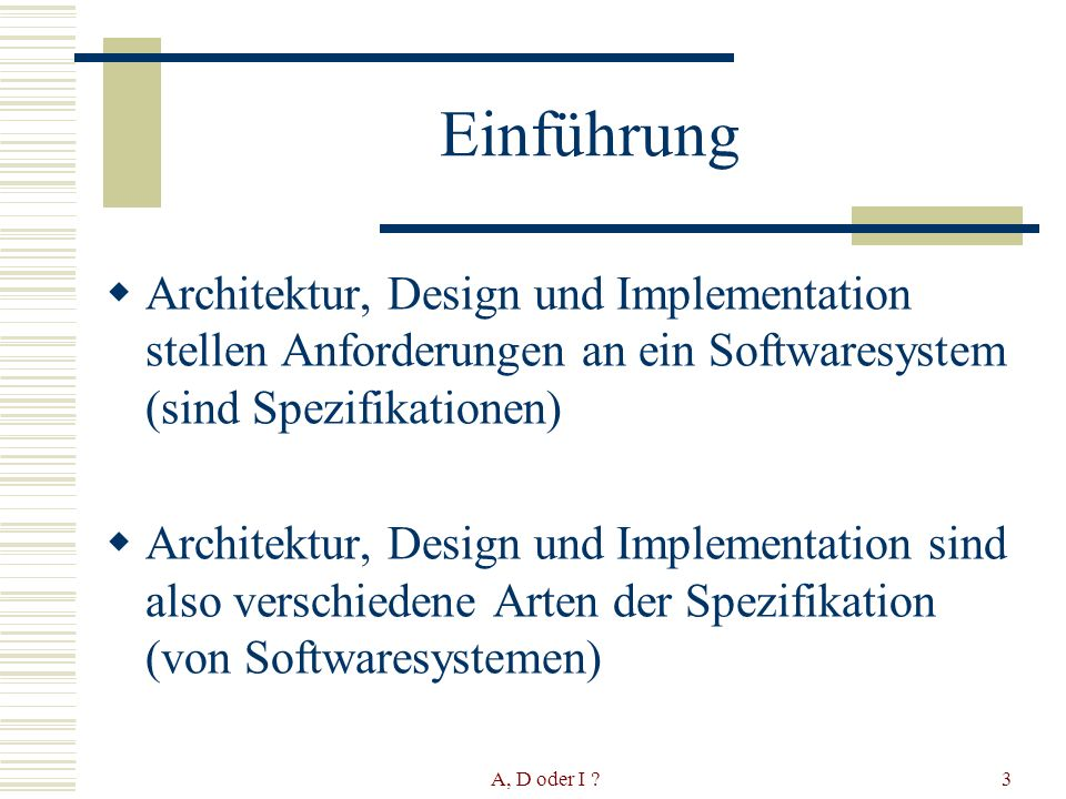 A, D oder I 3 Einführung Architektur, Design und Implementation stellen Anforderungen an ein Softwaresystem (sind Spezifikationen) Architektur, Design und Implementation sind also verschiedene Arten der Spezifikation (von Softwaresystemen)