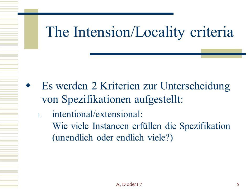 A, D oder I 5 The Intension/Locality criteria Es werden 2 Kriterien zur Unterscheidung von Spezifikationen aufgestellt: 1.
