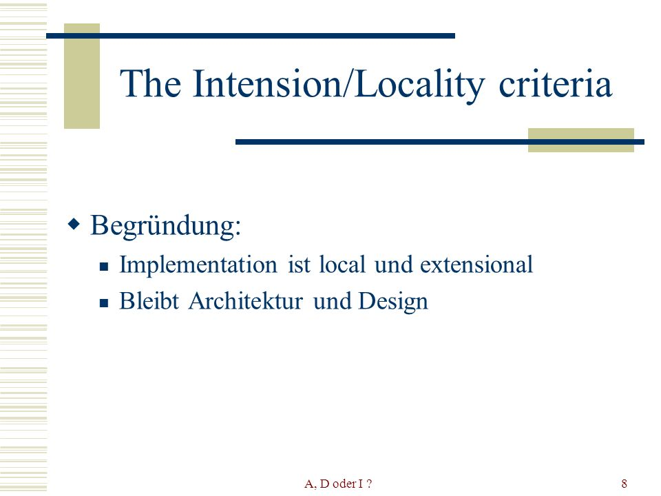 A, D oder I ?8 The Intension/Locality criteria Begründung: Implementation ist local und extensional Bleibt Architektur und Design
