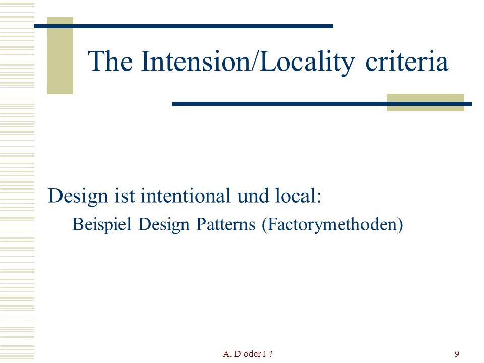 A, D oder I ?10 The Intension/Locality criteria Menge von Factoryklassen, Menge von Produktklassen Jede Factoryklasse erzeugt genau ein Produkt und umgekehrt Jede Erweiterung eines Programms welches das Design Pattern erfüllt, behält diese Eigenschaft ???