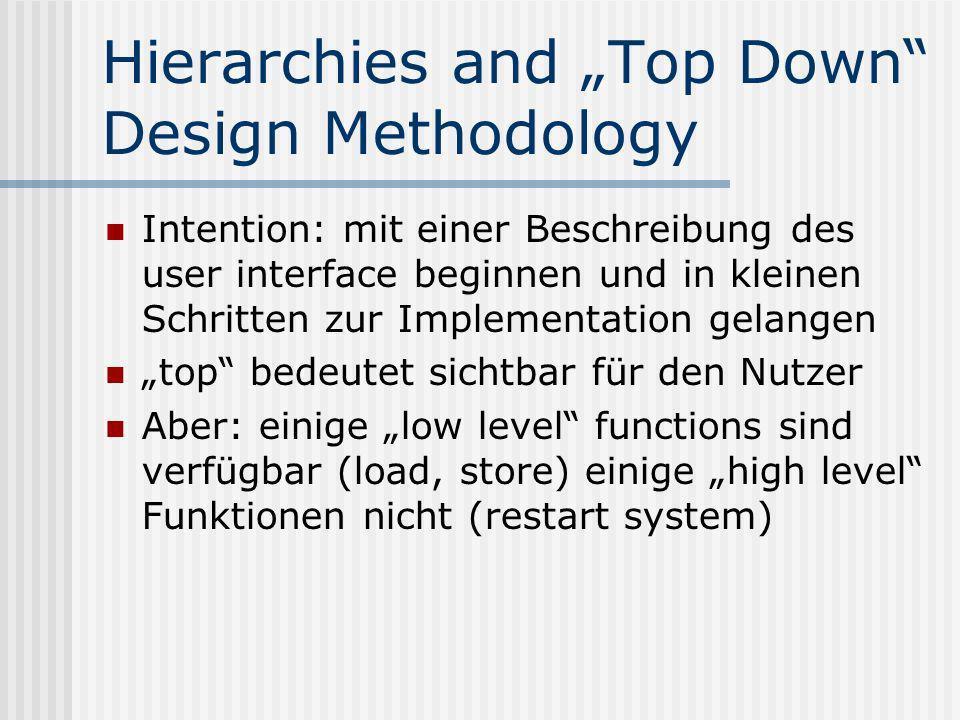 Hierarchies and Top Down Design Methodology Intention: mit einer Beschreibung des user interface beginnen und in kleinen Schritten zur Implementation gelangen top bedeutet sichtbar für den Nutzer Aber: einige low level functions sind verfügbar (load, store) einige high level Funktionen nicht (restart system)