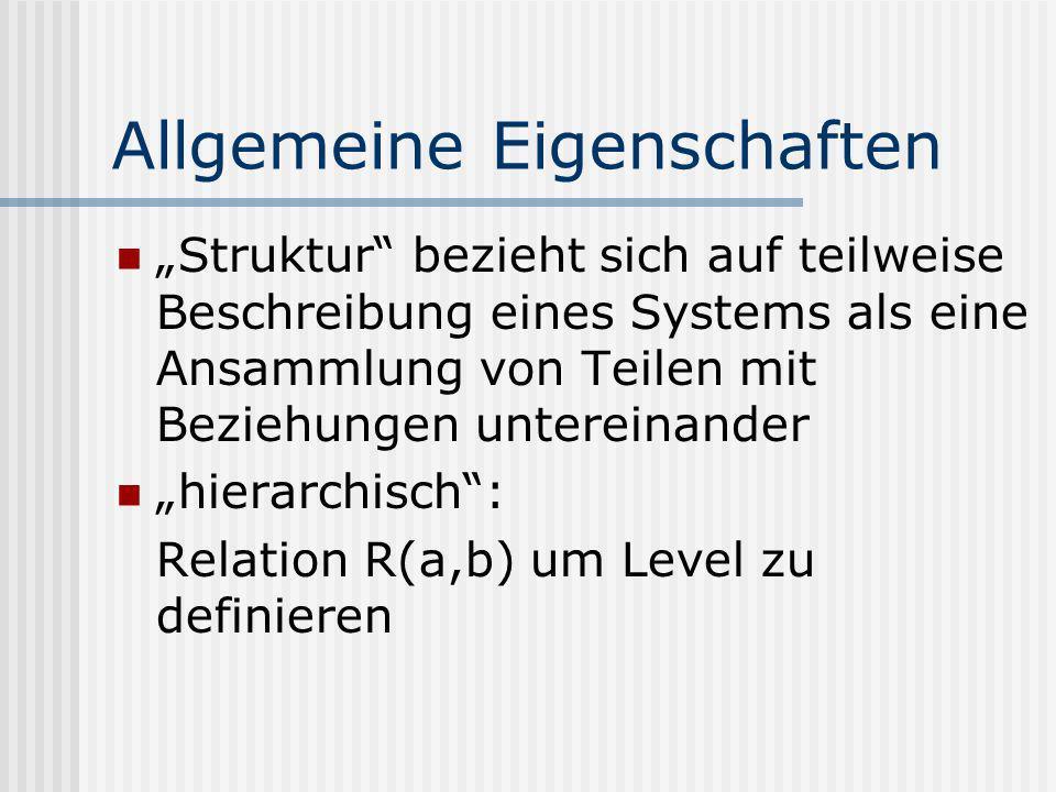 Allgemeine Eigenschaften Struktur bezieht sich auf teilweise Beschreibung eines Systems als eine Ansammlung von Teilen mit Beziehungen untereinander hierarchisch: Relation R(a,b) um Level zu definieren